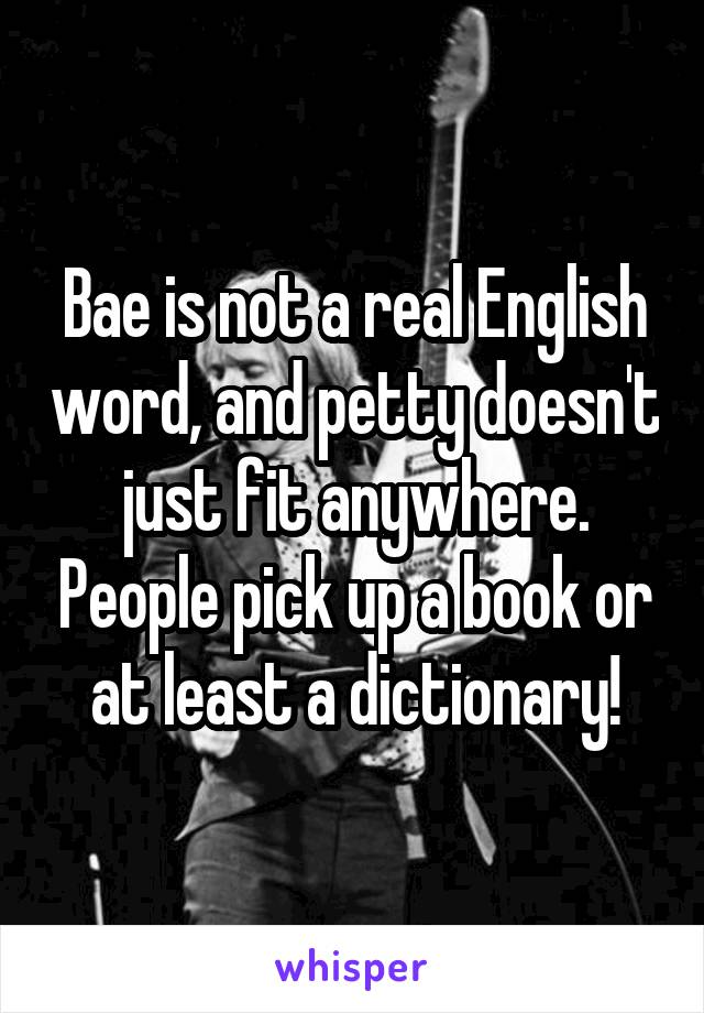 Bae is not a real English word, and petty doesn't just fit anywhere. People pick up a book or at least a dictionary!