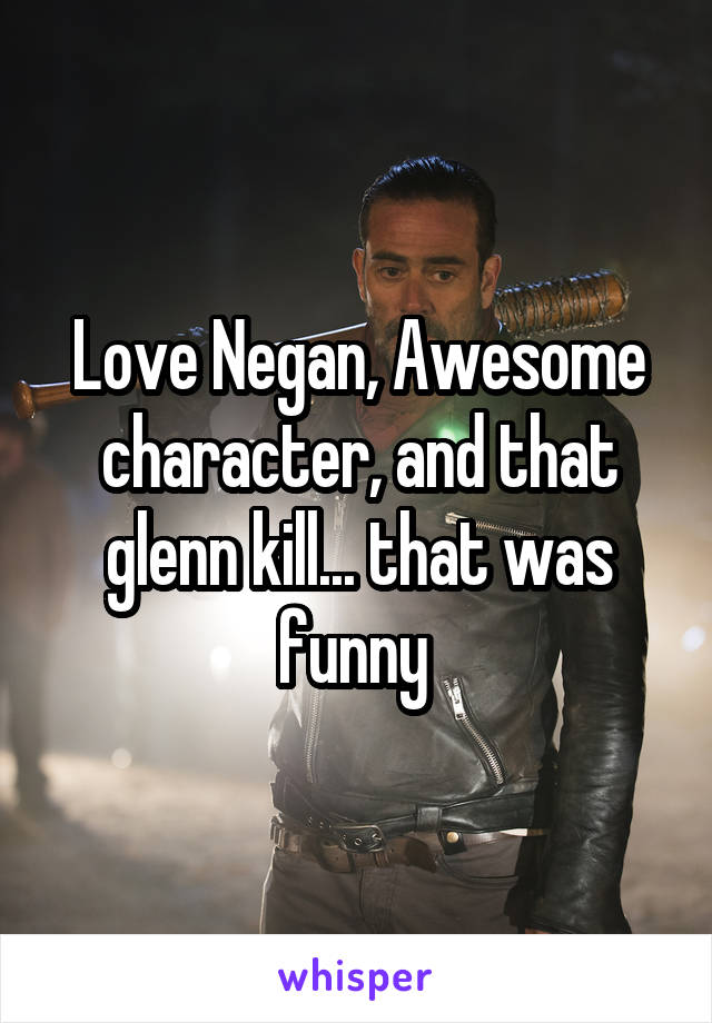 Love Negan, Awesome character, and that glenn kill... that was funny