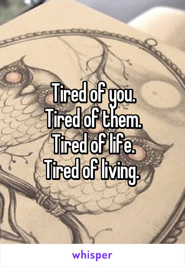 Tired of you. Tired of them. Tired of life. Tired of living.