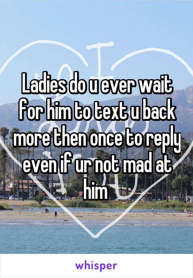 Ladies do u ever wait for him to text u back more then once to reply even if ur not mad at him