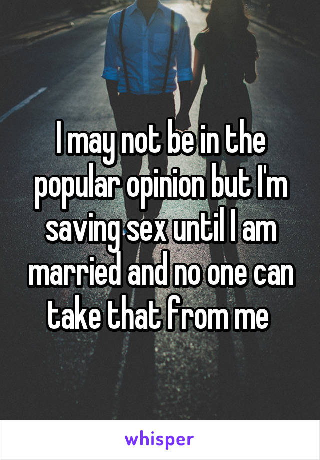 I may not be in the popular opinion but I'm saving sex until I am married and no one can take that from me