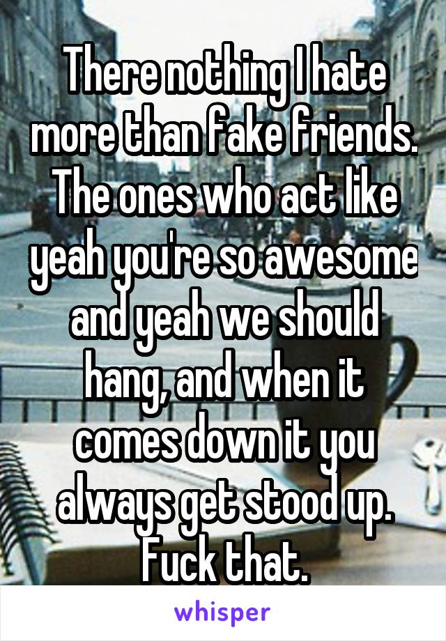 There nothing I hate more than fake friends. The ones who act like yeah you're so awesome and yeah we should hang, and when it comes down it you always get stood up. Fuck that.