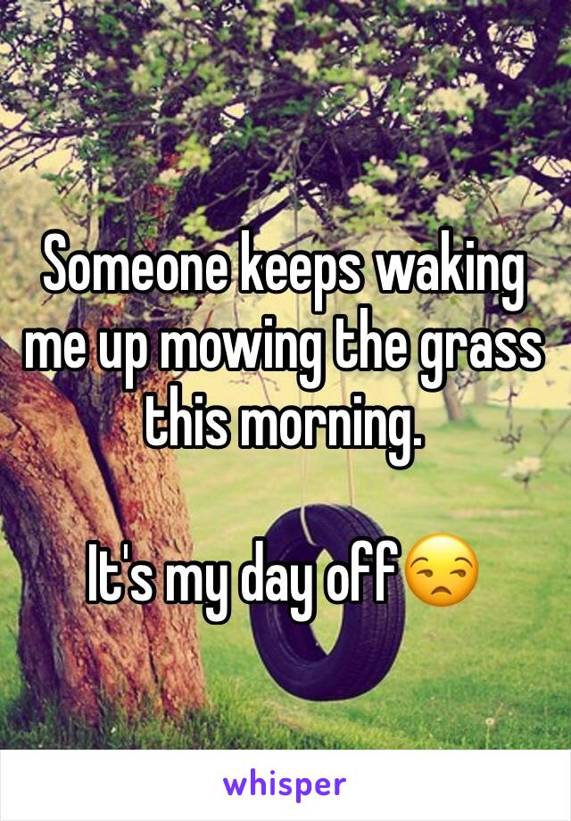 Someone keeps waking me up mowing the grass this morning.  It's my day off😒