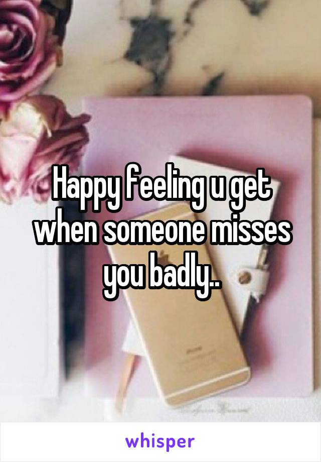 Happy feeling u get when someone misses you badly..