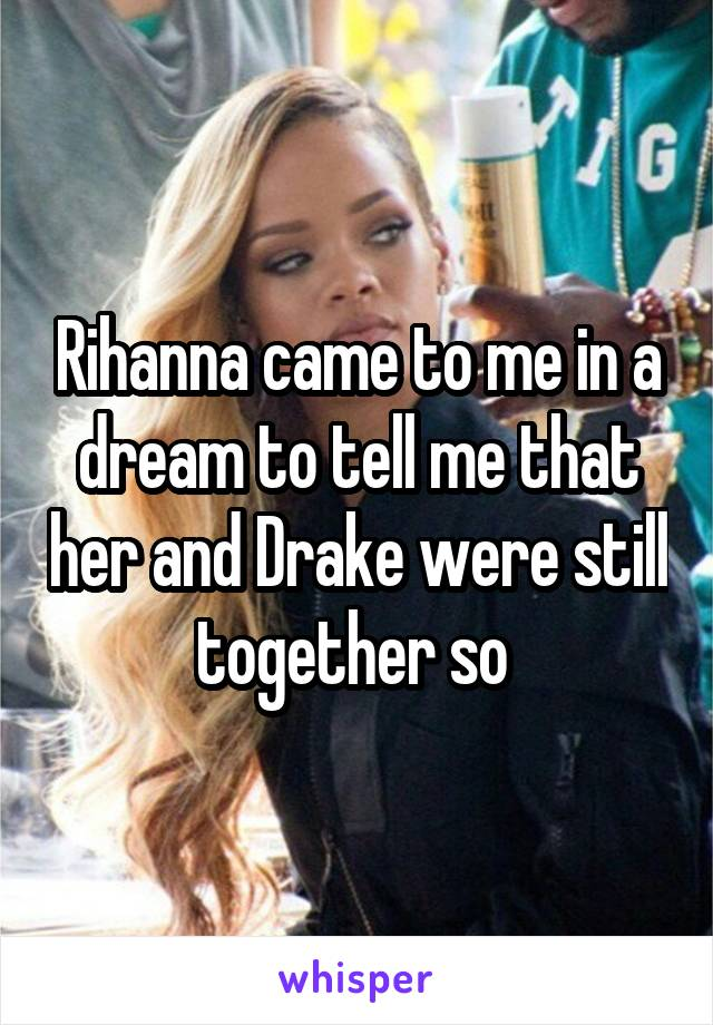 Rihanna came to me in a dream to tell me that her and Drake were still together so