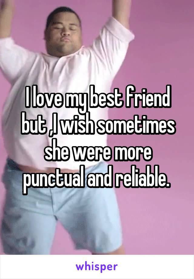 I love my best friend but ,I wish sometimes she were more punctual and reliable.