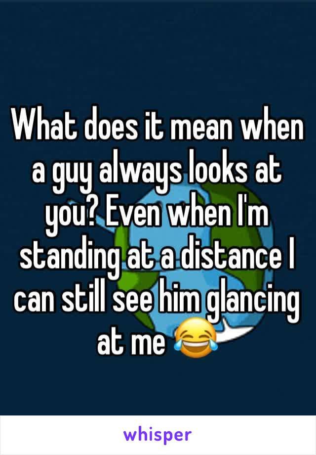 What does it mean when a guy always looks at you? Even when I'm standing at a distance I can still see him glancing at me 😂