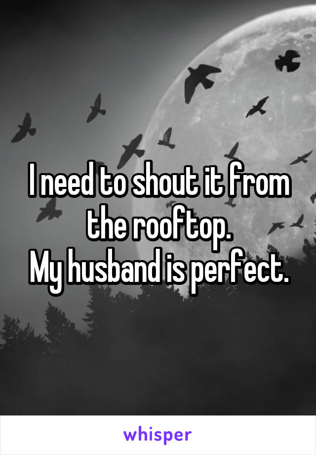 I need to shout it from the rooftop. My husband is perfect.