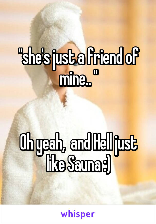"""she's just a friend of mine.. ""   Oh yeah,  and Hell just like Sauna :)"