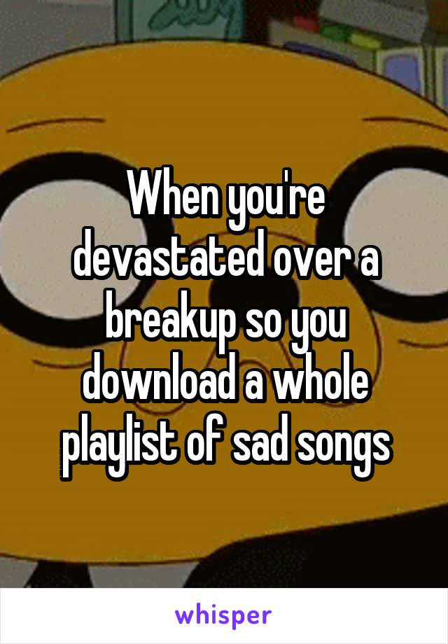 When you're devastated over a breakup so you download a whole playlist of sad songs