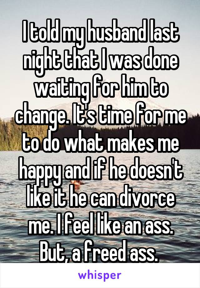 I told my husband last night that I was done waiting for him to change. It's time for me to do what makes me happy and if he doesn't like it he can divorce me. I feel like an ass. But, a freed ass.