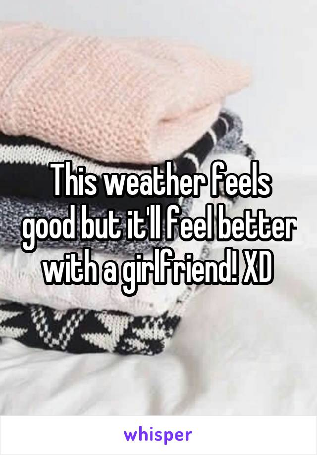 This weather feels good but it'll feel better with a girlfriend! XD