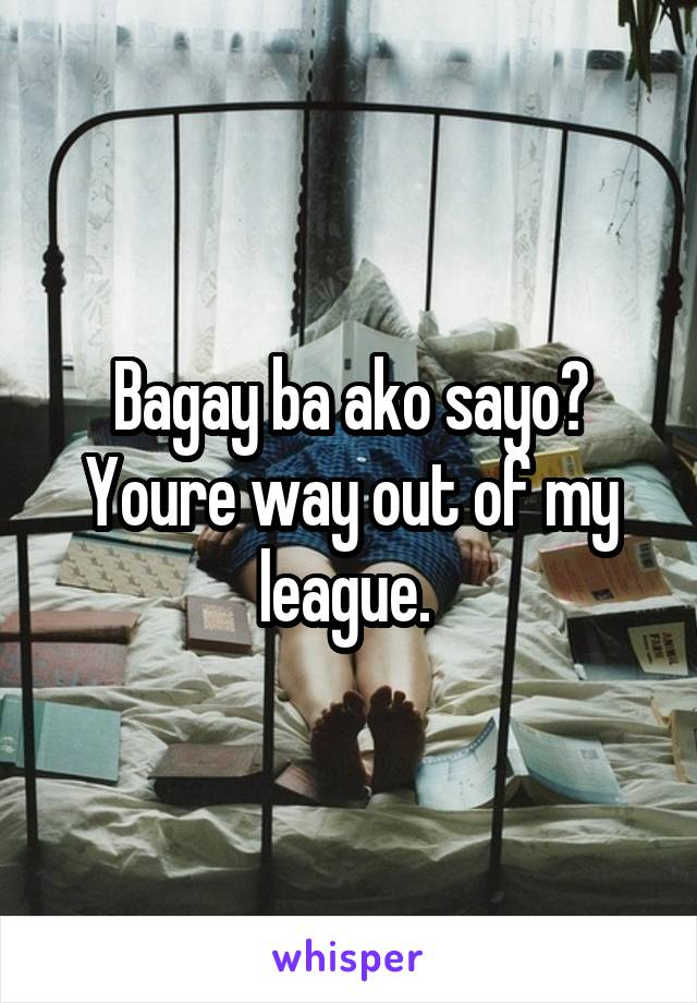 Bagay ba ako sayo? Youre way out of my league.