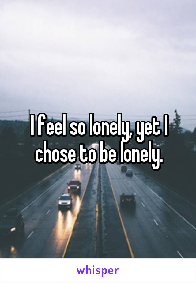 I feel so lonely, yet I chose to be lonely.