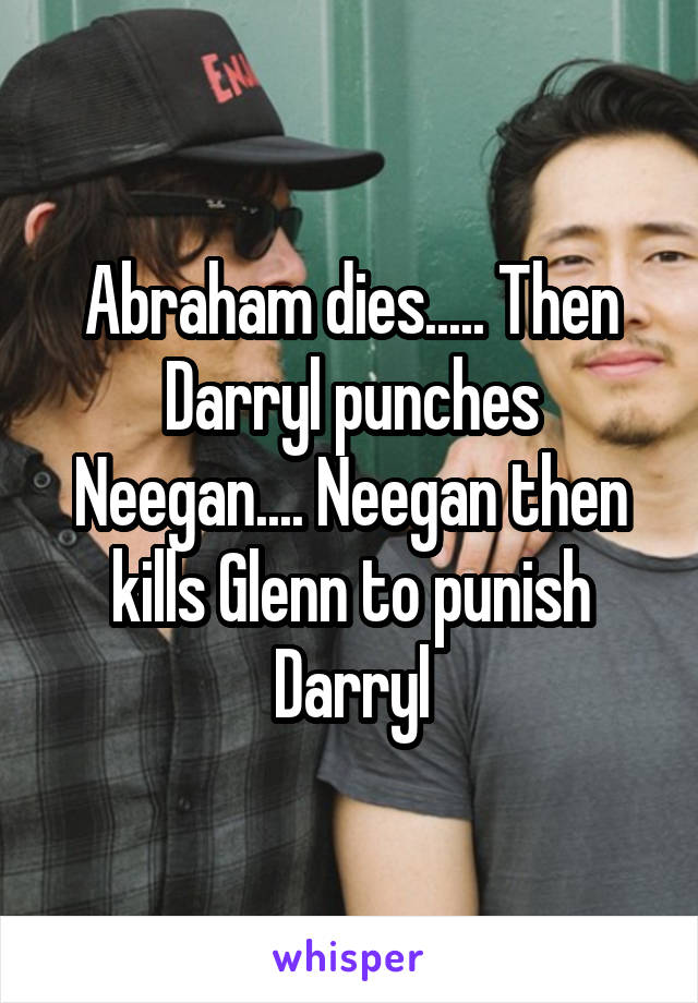 Abraham dies..... Then Darryl punches Neegan.... Neegan then kills Glenn to punish Darryl