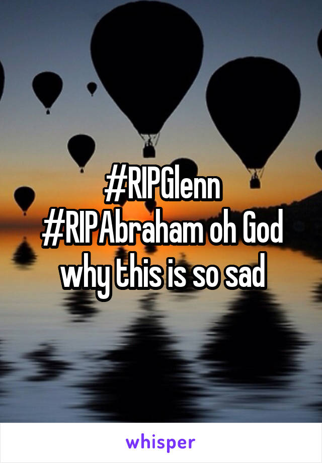 #RIPGlenn #RIPAbraham oh God why this is so sad