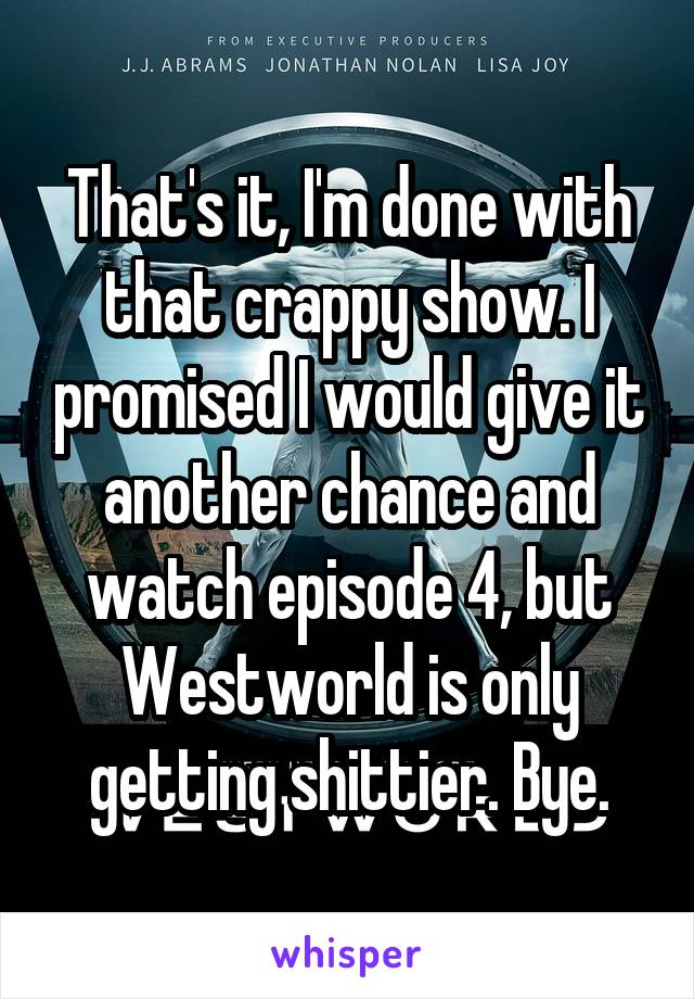 That's it, I'm done with that crappy show. I promised I would give it another chance and watch episode 4, but Westworld is only getting shittier. Bye.