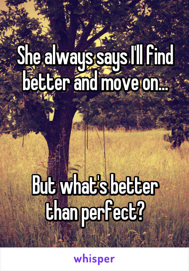 She always says I'll find better and move on...    But what's better than perfect?