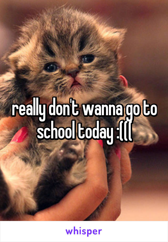 really don't wanna go to school today :(((