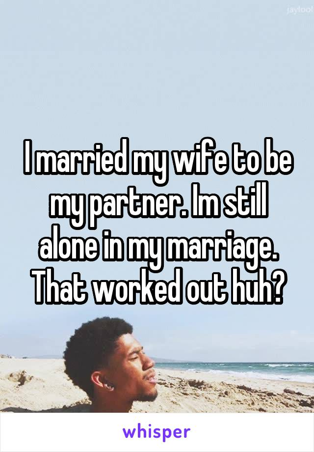 I married my wife to be my partner. Im still alone in my marriage. That worked out huh?