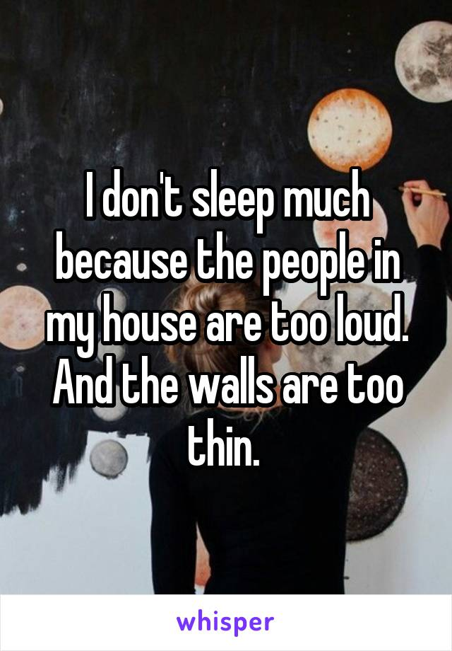 I don't sleep much because the people in my house are too loud. And the walls are too thin.