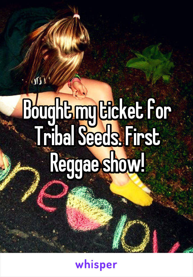 Bought my ticket for Tribal Seeds. First Reggae show!