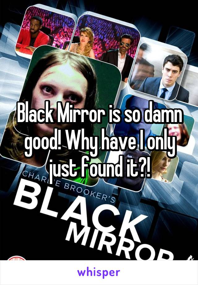 Black Mirror is so damn good! Why have I only just found it?!