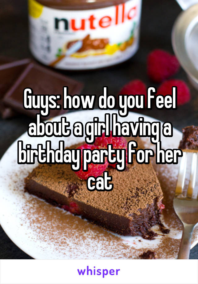 Guys: how do you feel about a girl having a birthday party for her cat