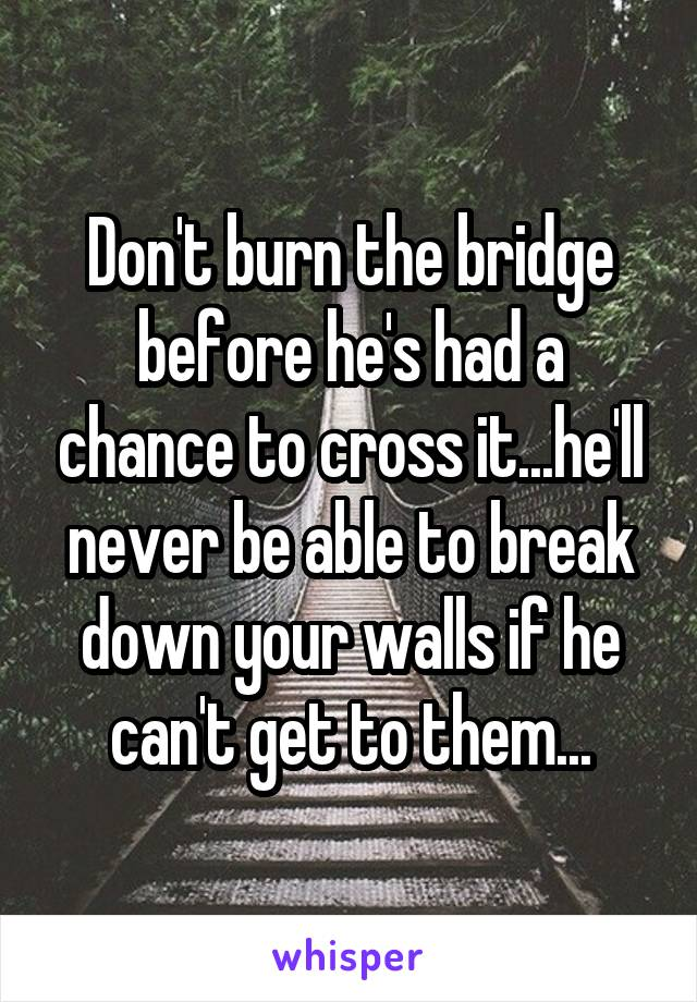 Don't burn the bridge before he's had a chance to cross it...he'll never be able to break down your walls if he can't get to them...