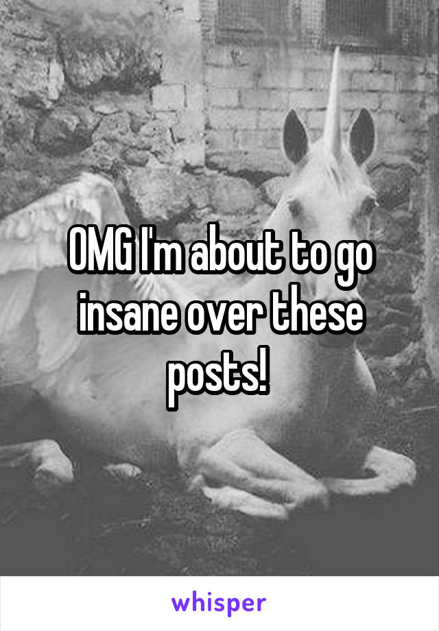 OMG I'm about to go insane over these posts!