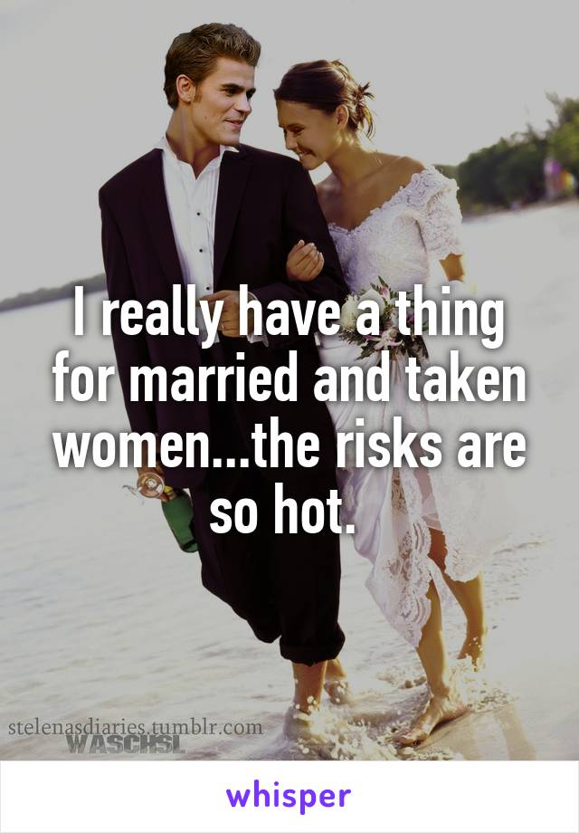 I really have a thing for married and taken women...the risks are so hot.