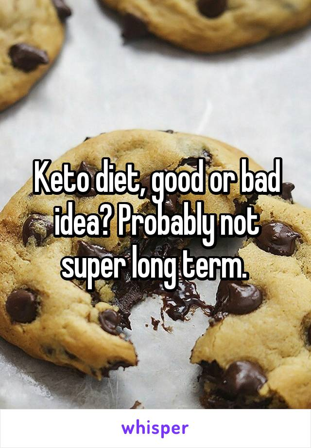 Keto diet, good or bad idea? Probably not super long term.