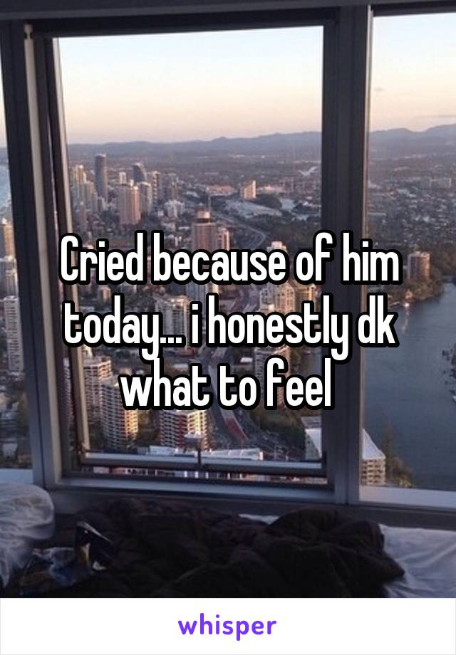 Cried because of him today... i honestly dk what to feel