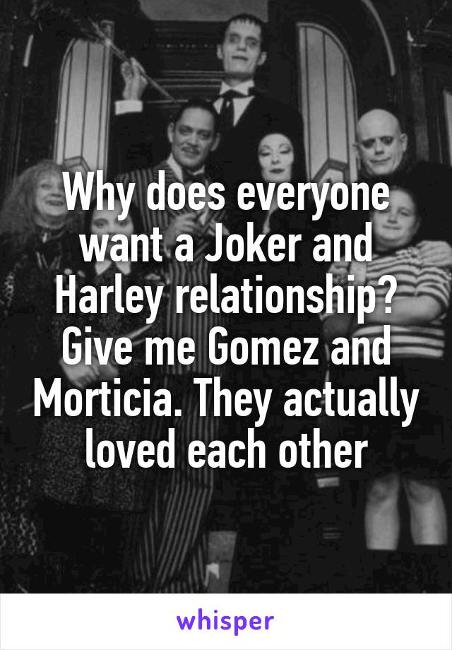 Why does everyone want a Joker and Harley relationship? Give me Gomez and Morticia. They actually loved each other