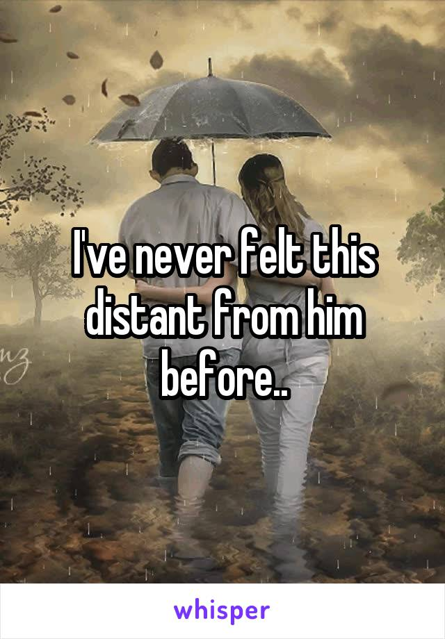 I've never felt this distant from him before..