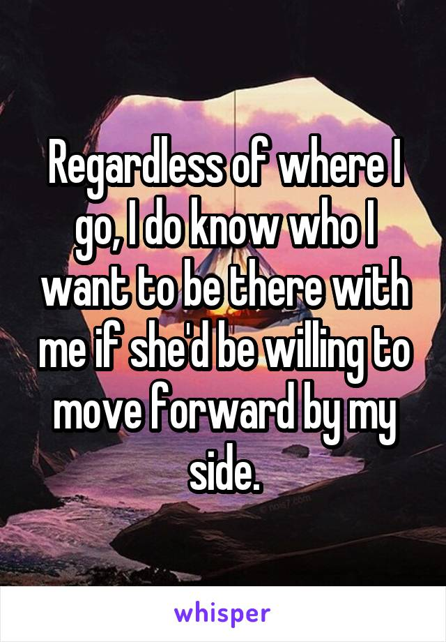 Regardless of where I go, I do know who I want to be there with me if she'd be willing to move forward by my side.