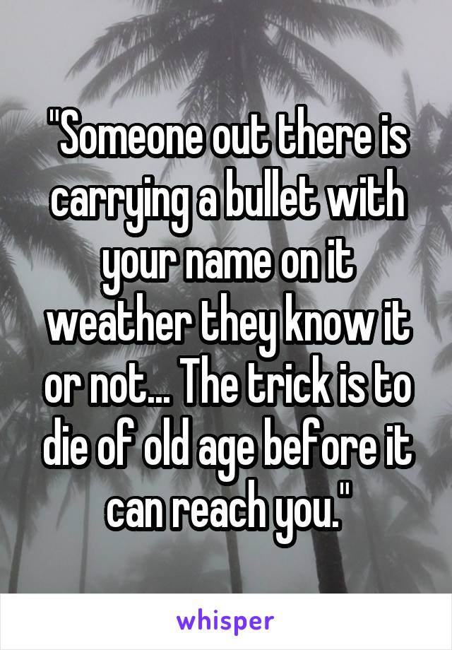 """Someone out there is carrying a bullet with your name on it weather they know it or not... The trick is to die of old age before it can reach you."""