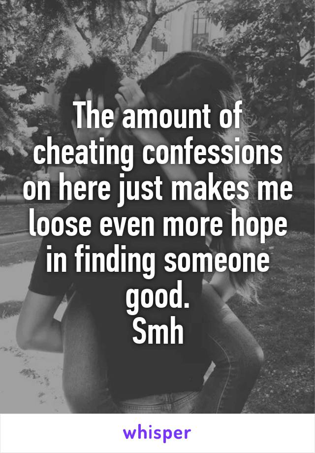 The amount of cheating confessions on here just makes me loose even more hope in finding someone good. Smh