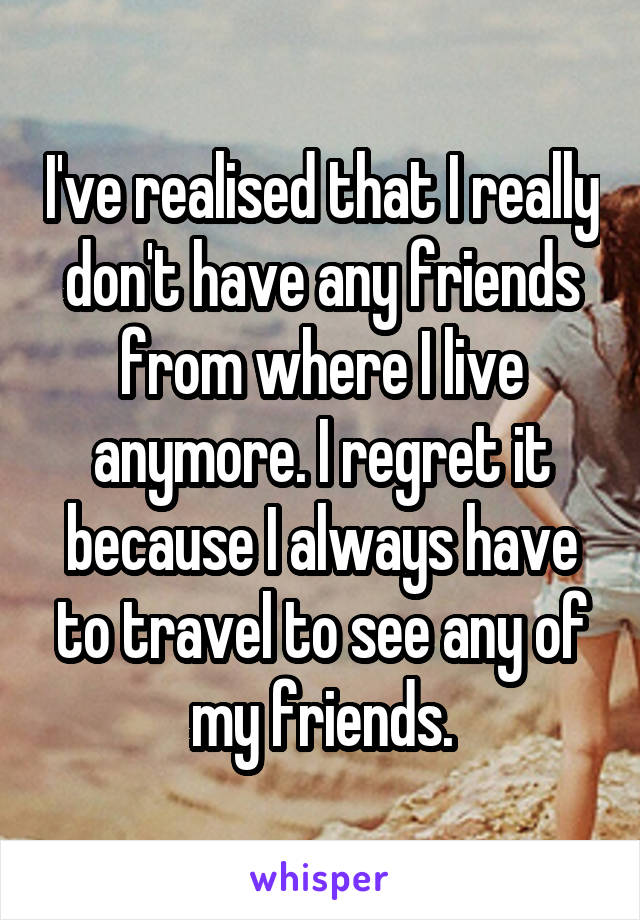 I've realised that I really don't have any friends from where I live anymore. I regret it because I always have to travel to see any of my friends.