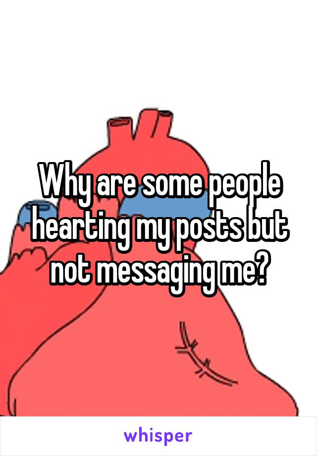 Why are some people hearting my posts but not messaging me?