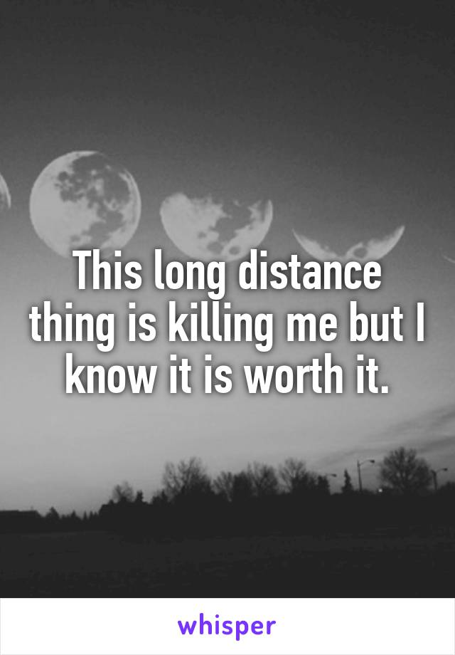This long distance thing is killing me but I know it is worth it.