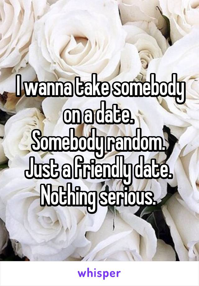 I wanna take somebody on a date.  Somebody random.  Just a friendly date.  Nothing serious.