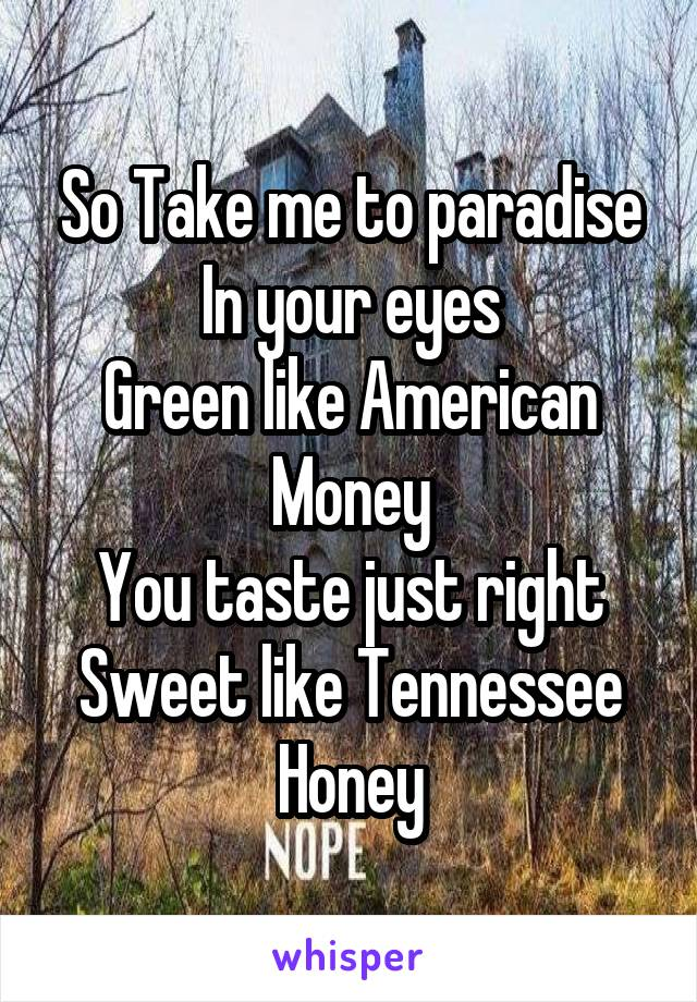 So Take me to paradise In your eyes Green like American Money You taste just right Sweet like Tennessee Honey