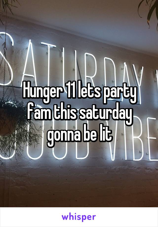 Hunger 11 lets party fam this saturday gonna be lit