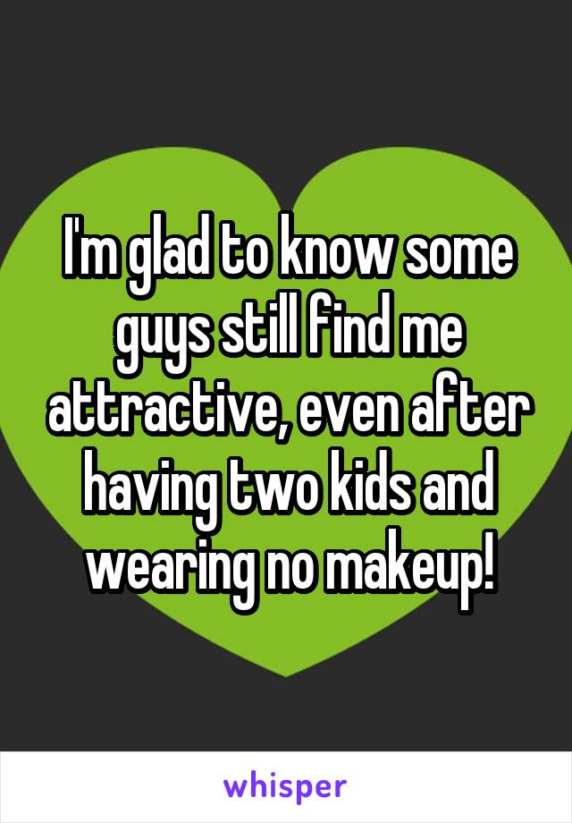 I'm glad to know some guys still find me attractive, even after having two kids and wearing no makeup!