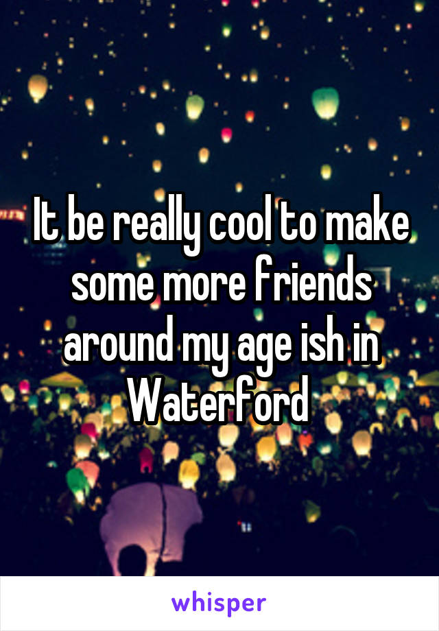 It be really cool to make some more friends around my age ish in Waterford