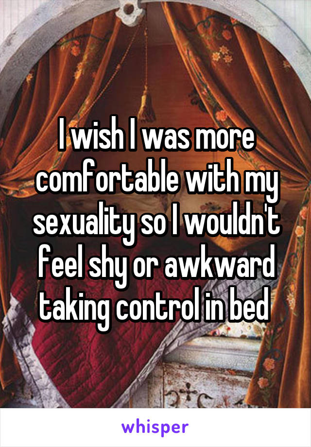 I wish I was more comfortable with my sexuality so I wouldn't feel shy or awkward taking control in bed