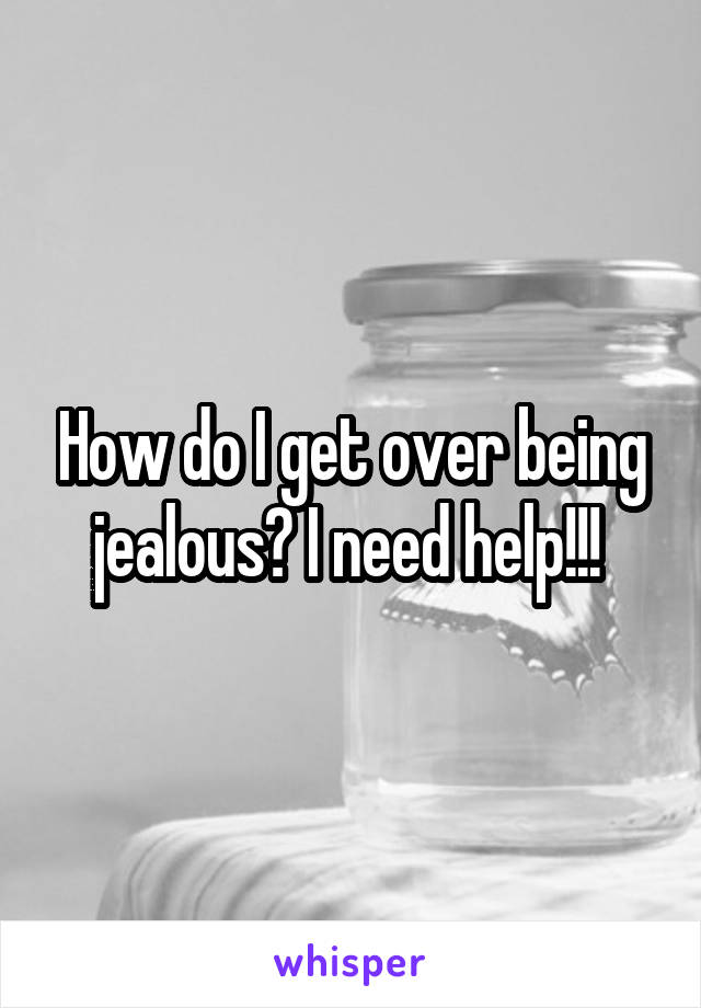 How do I get over being jealous? I need help!!!