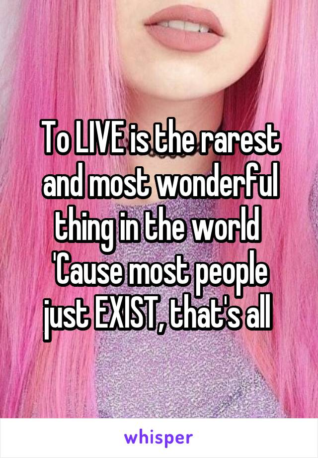 To LIVE is the rarest and most wonderful thing in the world  'Cause most people just EXIST, that's all