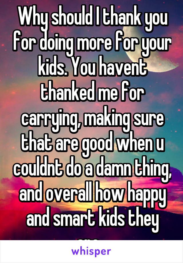 Why should I thank you for doing more for your kids. You havent thanked me for carrying, making sure that are good when u couldnt do a damn thing, and overall how happy and smart kids they are...